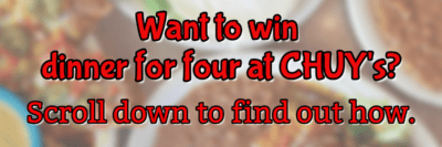 Want to win dinner for four at Chuy's? Scroll down to find out how.